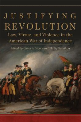 Justifying Revolution: Law, Virtue, and Violence in the American War of Independence